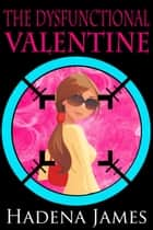 The Dysfunctional Valentine - The Dysfunctional Chronicles, #2 ebook by Hadena James