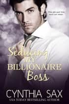 Seducing My Billionaire Boss ebook by Cynthia Sax
