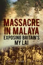 Massacre in Malaya - Exposing Britain's My Lai ebook by Christopher Hale