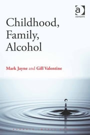 Childhood, Family, Alcohol ebook by Dr Mark Jayne,Dr Myles Gould,Professor Gill Valentine