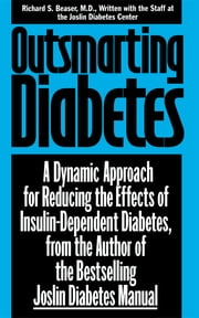 Outsmarting Diabetes - A Dynamic Approach for Reducing the Effects of Insulin-Dependent Diabetes ebook by Richard S. Beaser,Joslin Diabetes Center Staff