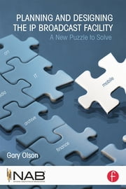Planning and Designing the IP Broadcast Facility - A New Puzzle to Solve ebook by Gary Olson