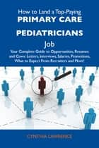 How to Land a Top-Paying Primary care pediatricians Job: Your Complete Guide to Opportunities, Resumes and Cover Letters, Interviews, Salaries, Promotions, What to Expect From Recruiters and More ebook by Lawrence Cynthia