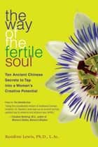 The Way of the Fertile Soul - Ten Ancient Chinese Secrets to Tap into a Woman's Creative Potential ebook by Randine Lewis, Ph.D., L.Ac.
