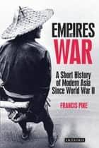 Empires at War - A Short History of Modern Asia Since World War II ebook by Dr Francis Pike
