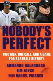 Nobody's Perfect - Two Men, One Call, and a Game for Baseball History ebook by Armando Galarraga,Jim Joyce,Daniel Paisner
