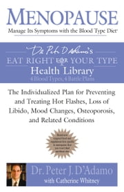 Menopause: Manage Its Symptoms With the Blood Type Diet - The Individualized Plan for Preventing and Treating Hot Flashes, Lossof Libido, Mood Changes, Osteoporosis, and Related Conditions ebook by Catherine Whitney, Dr. Peter J. D'Adamo