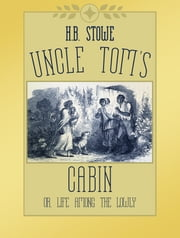 Uncle Tom's Cabin; or, Life Among the Lowly ebook by H.B. Stowe