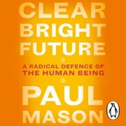 Clear Bright Future - A Radical Defence of the Human Being audiobook by Paul Mason
