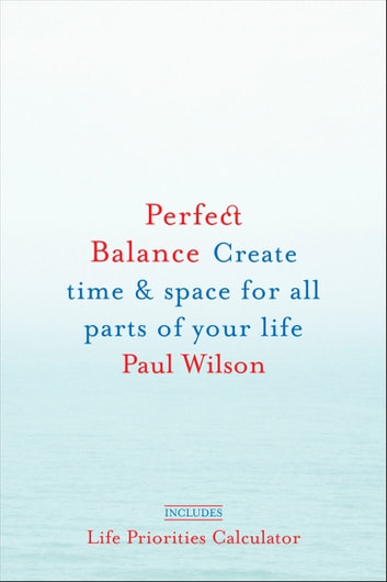 Perfect Balance - Create Time and Space for All Parts of Your Life ebook by Paul Wilson