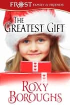 The Greatest Gift - A Frost Family Christmas/Frost Family & Friends, #5 ebook by Roxy Boroughs