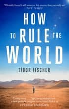 How to Rule the World ebook by Tibor Fischer