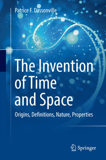 The Invention of Time and Space - Origins, Definitions, Nature, Properties ebook by Patrice F. Dassonville