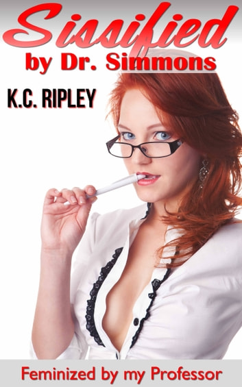 Sissified by Dr. Simmons: Feminized by My Professor ebook by K.C. Ripley