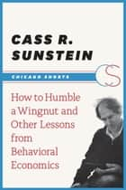 How to Humble a Wingnut and Other Lessons from Behavioral Economics ebook by Cass R. Sunstein