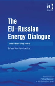 The EU-Russian Energy Dialogue - Europe's Future Energy Security ebook by Professor Pami Aalto,Professor Timothy M Shaw