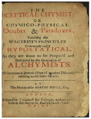 The Sceptical Chymist / or Chymico-Physical Doubts & Paradoxes. ebook by Robert Boyle