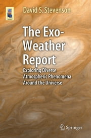 The Exo-Weather Report - Exploring Diverse Atmospheric Phenomena Around the Universe ebook by David S. Stevenson