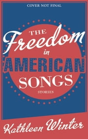 The Freedom in American Songs - Stories ebook by Kathleen Winter