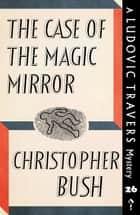 The Case of the Magic Mirror - A Ludovic Travers Mystery ebook by Christopher Bush
