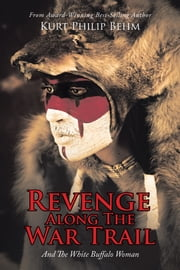 Revenge Along the War Trail - And the White Buffalo Woman ebook by Kurt Philip Behm