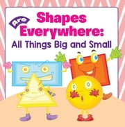 Shapes Are Everywhere: All Things Big and Small - Shapes for Kids & Toddlers Early Learning Books ebook by Baby Professor