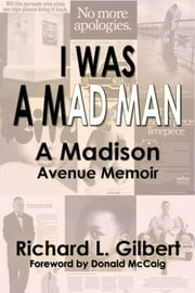 I Was a Mad Man - A Madison Avenue Memoir ebook by Richard L. Gilbert