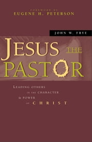 Jesus the Pastor - Leading Others in the Character and Power of Christ ebook by John W. Frye,Eugene H. Peterson