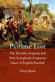 Pastime Lost - The Humble, Original, and Now Completely Forgotten Game of English Baseball ebook by David Block