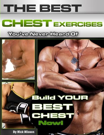 The Best Chest Exercises You've Never Heard Of: Build Your Best Chest Now ebook by Nick Nilsson