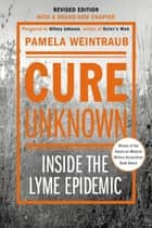 Cure Unknown - Inside the Lyme Epidemic ebook by Pamela Weintraub