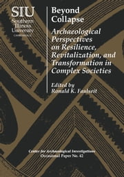 Beyond Collapse - Archaeological Perspectives on Resilience, Revitalization, and Transformation in Complex Societies ebook by Ronald K. Faulseit,J. Heath Anderson,Christina Conlee,Thomas Emerson,Kristin Hedman,Gary Feinman,Julie Hoggarth,Scott Hutson,Gyles Iannone,T. R. Kidder,Michael Loughlin,Katie Lantzas,Maureen Meyers,Christopher Pool,Christopher Rodning,Jakob Sedig,Nicola Sharratt,Rebecca Storey,Glenn Storey,Joseph Tainter,Victor Thompson,Andrea Torvinen,Kari Zobler,Richard Sutter,Joseph Tainter,Victor Thompson,Andrea Torvinen,Kari Zobler,Richard Sutter