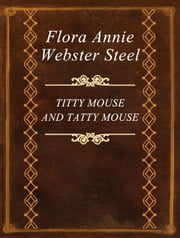 TITTY MOUSE AND TATTY MOUSE ebook by Flora Annie Webster Steel