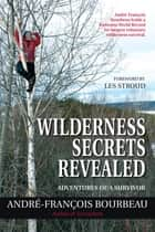 Wilderness Secrets Revealed - Adventures of a Survivor ebook by André-François Bourbeau, Les Stroud