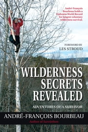 Wilderness Secrets Revealed - Adventures of a Survivor ebook by André-François Bourbeau,Les Stroud