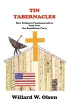 TIN TABERNACLES: How Religious Fundamentalists Took Over the Republican Party ebook by Willard W. Olson