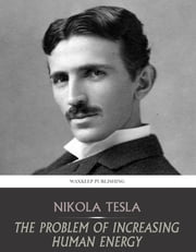 The Problem of Increasing Human Energy - with Special References to the Harnessing of the Sun's Energy ebook by Nikola Tesla