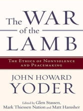 The War of the Lamb - The Ethics of Nonviolence and Peacemaking ebook by John Howard Yoder
