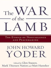 The War of the Lamb - The Ethics of Nonviolence and Peacemaking ebook by John Howard Yoder,Glen Harold Stassen,Mark T. Nation,Glen Stassen,Mark Nation,Matt Hamsher