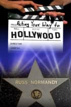 Acting Your Way to Hollywood ebook by Russ Normandy
