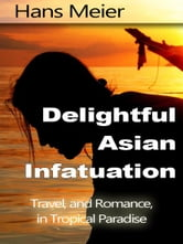 Delightful Asian Infatuation: Travel, and Romance, in Tropical Paradise ebook by Hans Meier