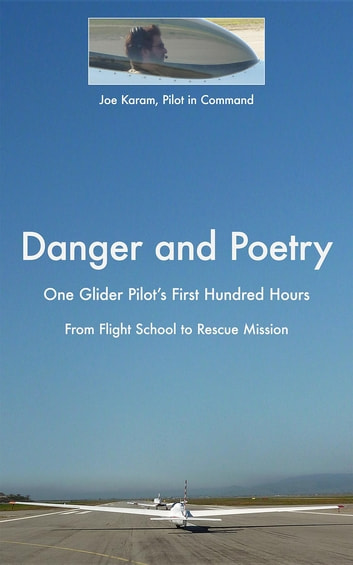 Danger and Poetry - One Glider Pilot's First Hundred Hours, from Flight School to Rescue Mission ebook by Joe Karam