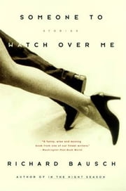 Someone to Watch Over Me - Stories By ebook by Richard Bausch
