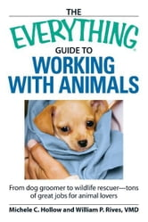 The Everything Guide to Working with Animals: From dog groomer to wildlife rescuer - tons of great jobs for animal lovers ebook by Michele C Hollow,William P Rives