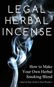 Legal Herbal Incense: How to Make Your Own Hebal Smoking Blend ebook by Gregory Wood