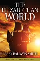 The Elizabethan World ebook by Lacey Baldwin Smith