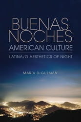 Buenas Noches, American Culture - Latina/o Aesthetics of Night ebook by María DeGuzmán