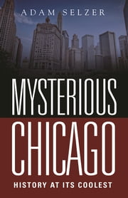 Mysterious Chicago - History at Its Coolest ebook by Adam Selzer