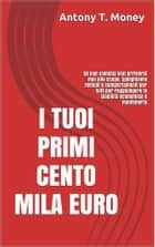 I Tuoi Primi 100 mila euro ebook by Antony T.money