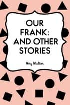 Our Frank: and other stories ebook by Amy Walton